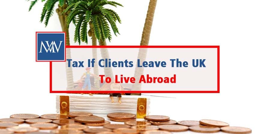 Tax If Clients Leave The UK To Live Abroad