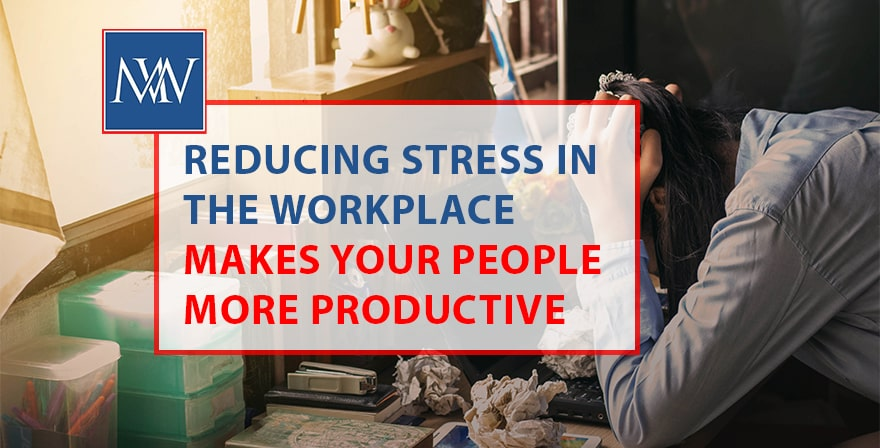 Reducing stress in the workplace makes your people more productive