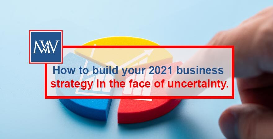 How to build your 2021 business strategy in the face of uncertainty.