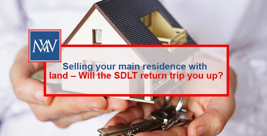 Selling your main residence with land – Will the SDLT return trip you up?