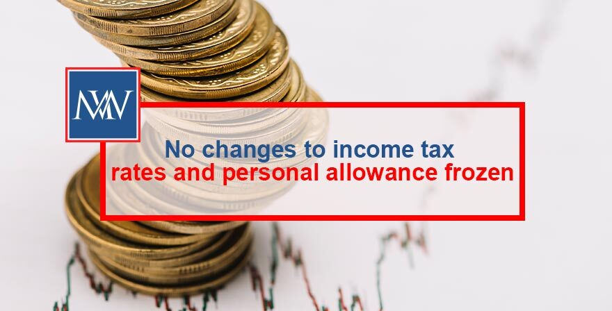 NO CHANGES TO INCOME TAX RATES AND PERSONAL ALLOWANCE FROZEN