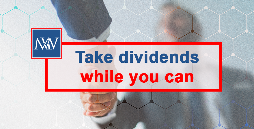 Take dividends while you can